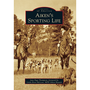 Aiken's Sporting Life by Jane Page Thompson, Foreword by Linda Knox McLean, MFH Aiken Hounds